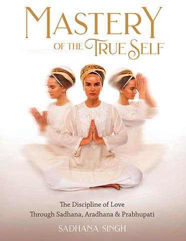 Mastery of the True Self by Sadhana Singh